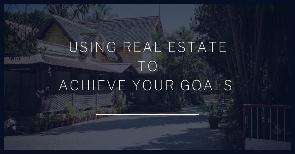 Using Real Estate To ACHIEVE YOUR GOALS